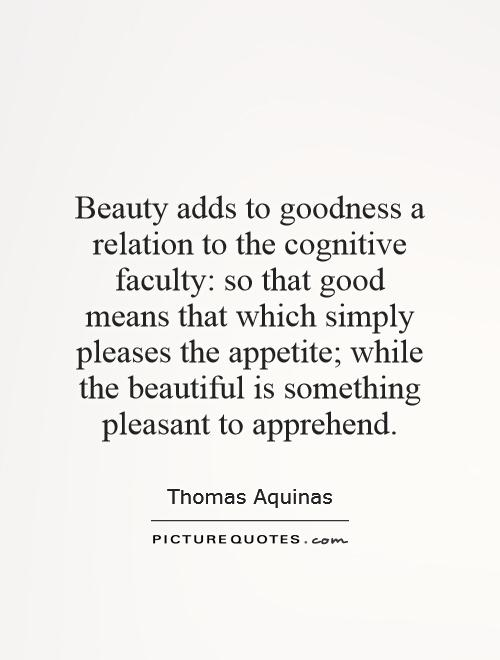 Beauty adds to goodness a relation to the cognitive faculty: so that good means that which simply pleases the appetite; while the beautiful is something pleasant to apprehend Picture Quote #1