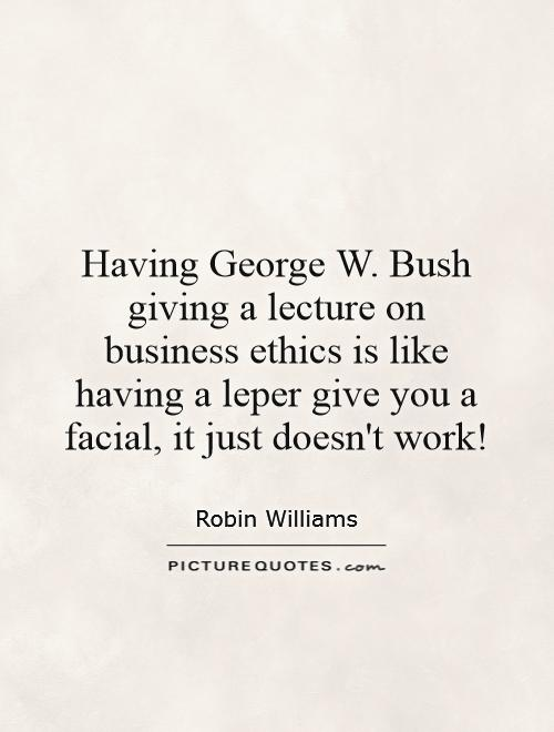 Having George W. Bush giving a lecture on business ethics is like having a leper give you a facial, it just doesn't work! Picture Quote #1