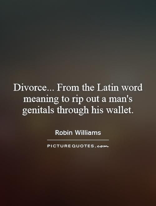Divorce... From the Latin word meaning to rip out a man's genitals through his wallet Picture Quote #1