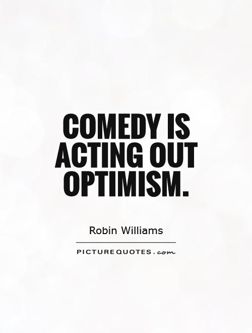 Comedy is acting out optimism Picture Quote #1