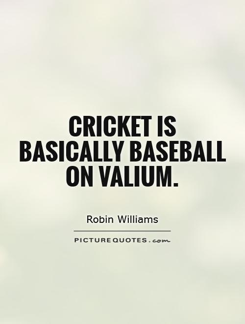 Life Is Like Cricket Quotes: Cricket Is Basically Baseball On Valium