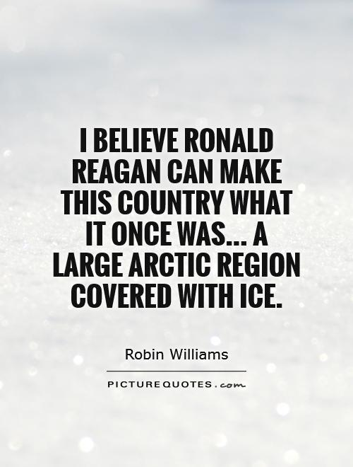 I believe Ronald Reagan can make this country what it once was... A large Arctic region covered with ice Picture Quote #1