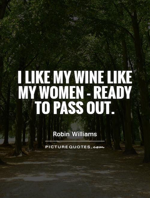 I like my wine like my women - ready to pass out Picture Quote #1