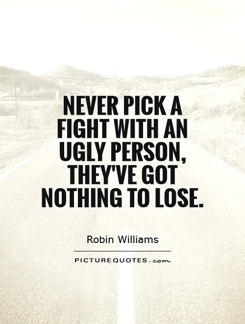 Never pick a fight with an ugly person, they've got nothing to lose Picture Quote #1
