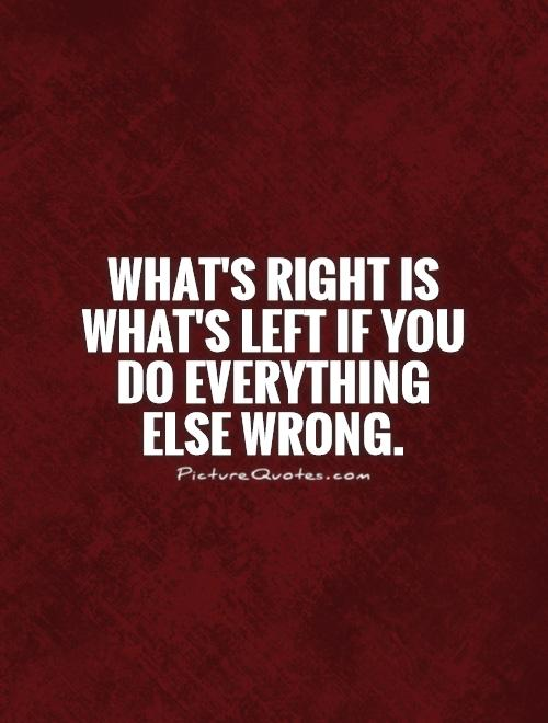 What's right is what's left if you do everything else wrong Picture Quote #1