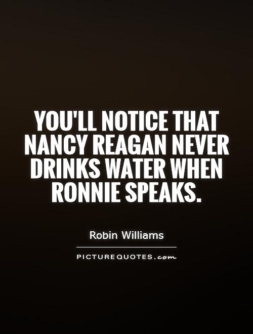 You'll notice that Nancy Reagan never drinks water when Ronnie speaks Picture Quote #1