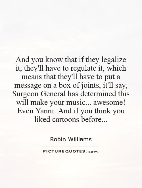 And you know that if they legalize it, they'll have to regulate it, which means that they'll have to put a message on a box of joints, it'll say, Surgeon General has determined this will make your music... awesome! Even Yanni. And if you think you liked cartoons before Picture Quote #1
