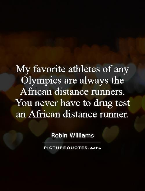 My favorite athletes of any Olympics are always the African distance runners. You never have to drug test an African distance runner Picture Quote #1