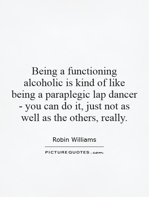 Being a functioning alcoholic is kind of like being a paraplegic lap dancer - you can do it, just not as well as the others, really Picture Quote #1