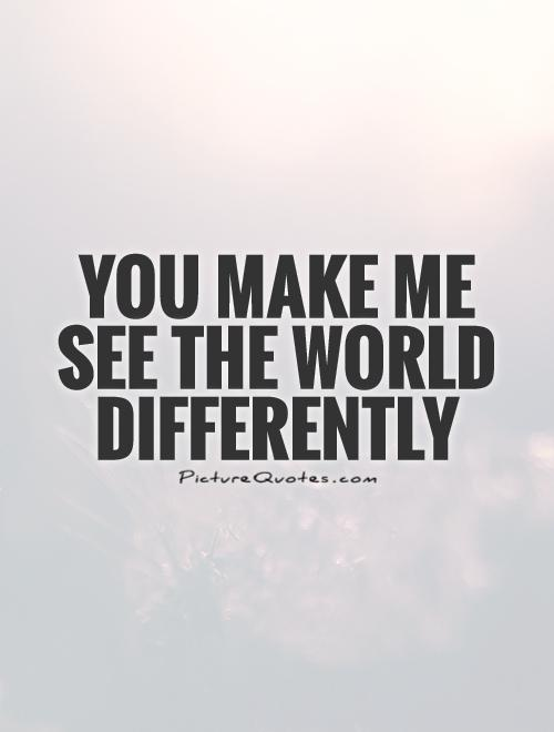 You make me see the world differently Picture Quote #1