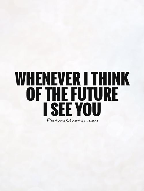 Whenever I think of the future  I see you Picture Quote #1