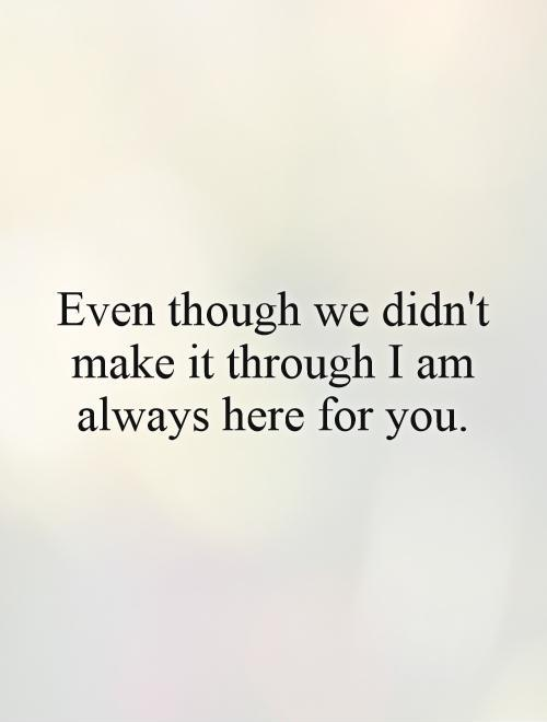 Even though we didn't make it through I am always here for you Picture Quote #1