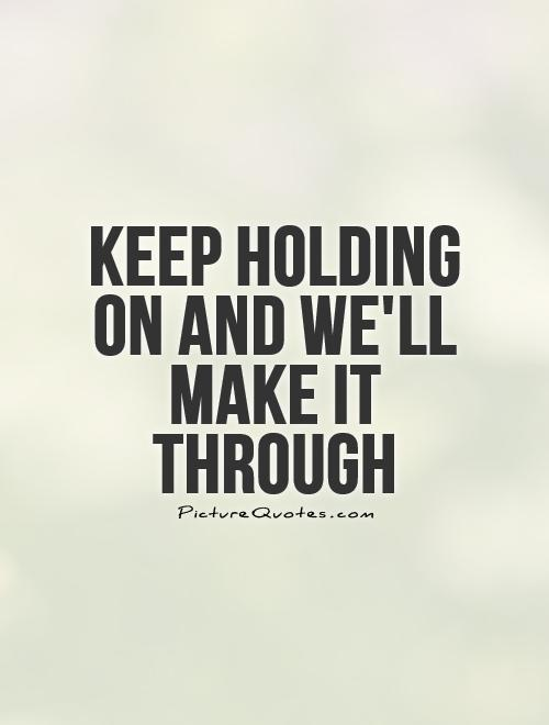 Keep holding on and we'll make it through Picture Quote #1