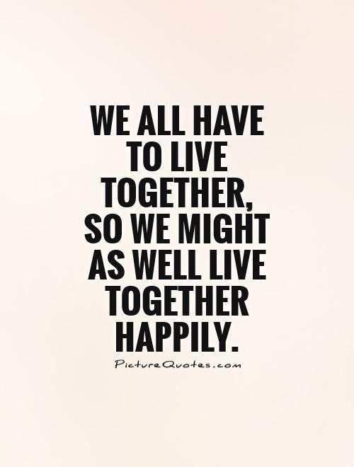We all have to live together, so we might as well live together happily Picture Quote #1