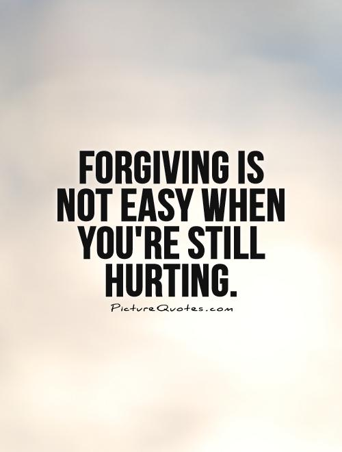 Forgiving is not easy when you're still hurting Picture Quote #1
