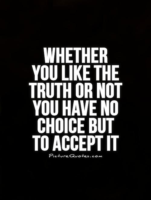 Whether  you like the truth or not you have no choice but  to accept it Picture Quote #1
