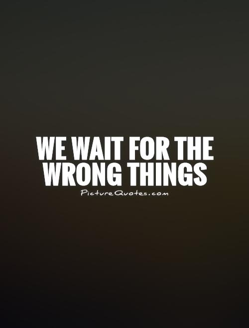 We wait for the wrong things Picture Quote #1