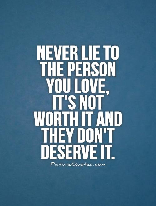 Never lie to the person you love, it's not worth it and they don't deserve it Picture Quote #1