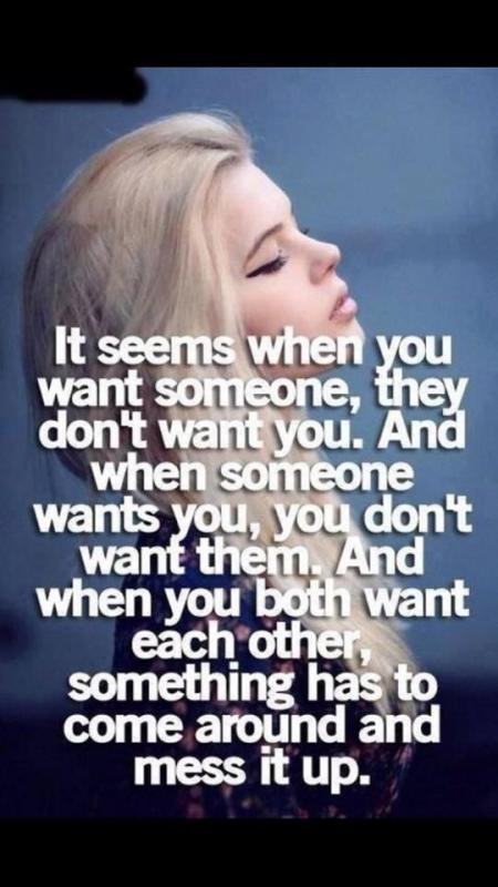 It seems when you want someone, they don't want you. And when someone wants you, you don't want them. And when you both want each other, something has to come around and mess it up Picture Quote #1