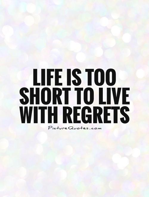Life is too short to live with regrets Picture Quote #1