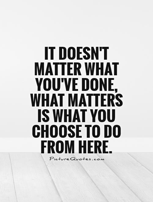 It doesn't matter what you've done, what matters is what you choose to do from here Picture Quote #1