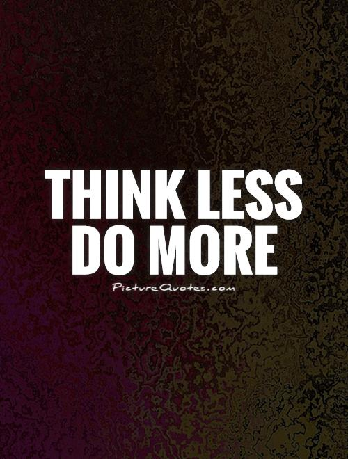Think Less Do More Picture Quote #1