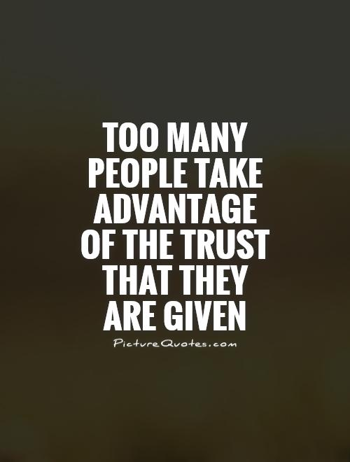 Too many people take advantage of the trust that they are given Picture Quote #1