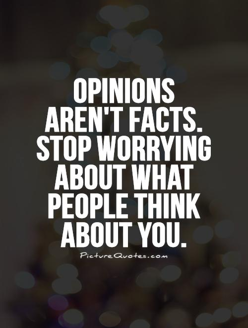 Opinions aren't facts. Stop worrying about what people think about you. Picture Quote #1