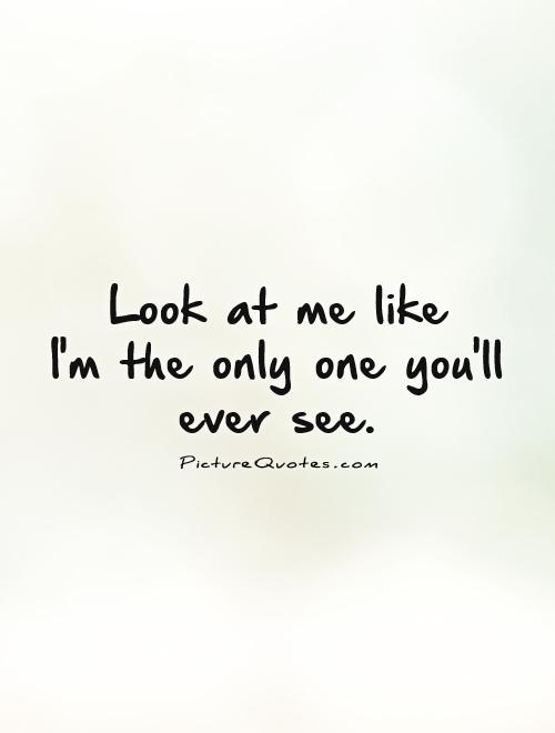 Look at me like  I'm the only one you'll ever see Picture Quote #1