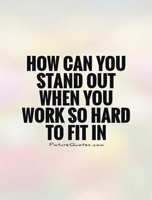 How can you stand out when you work so hard to fit in Picture Quote #1