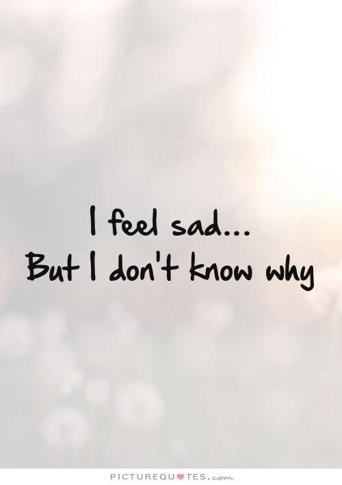 I feel sad but I don\'t know why | Picture Quotes
