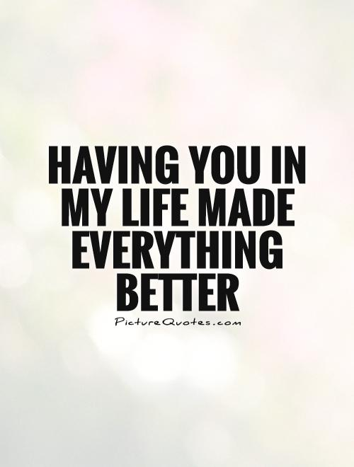 Having you in my life made everything better Picture Quote #1