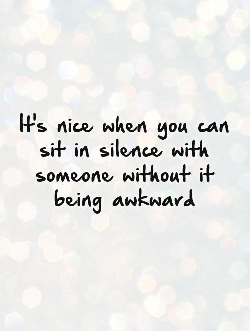 It's nice when you can sit in silence with someone without it being awkward Picture Quote #1