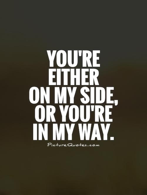 You're  either  on my side,  or you're  in my way Picture Quote #1