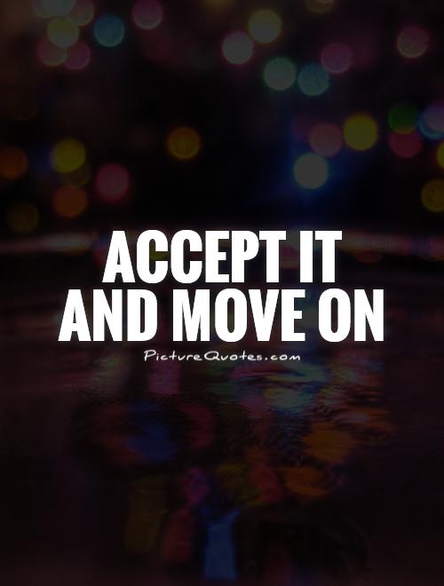 Accept it  and move on Picture Quote #1