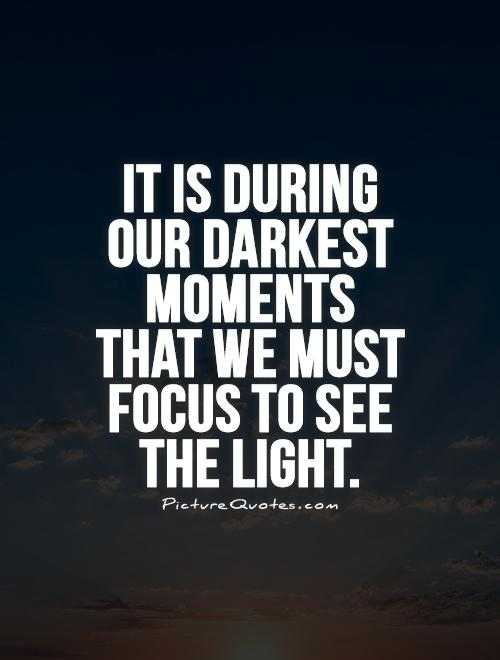 It is during  our darkest moments that we must focus to see the light Picture Quote #1