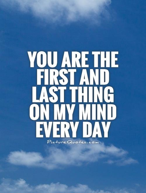 You are the first and last thing on my mind every day Picture Quote #1