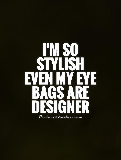 I'm so stylish even my eye bags are designer Picture Quote #1