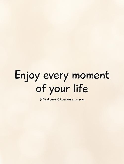 Enjoy every moment of your life Picture Quote #1
