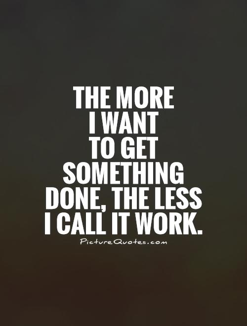 The more  I want  to get something done, the less I call it work Picture Quote #1