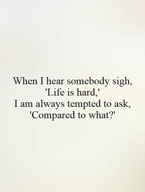 When I hear somebody sigh, 'Life is hard,'  I am always tempted to ask, 'Compared to what?' Picture Quote #1