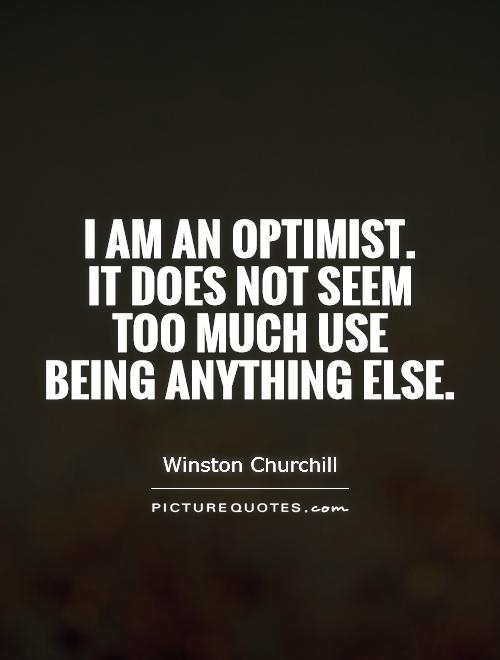 I am an optimist.  It does not seem  too much use  being anything else Picture Quote #1