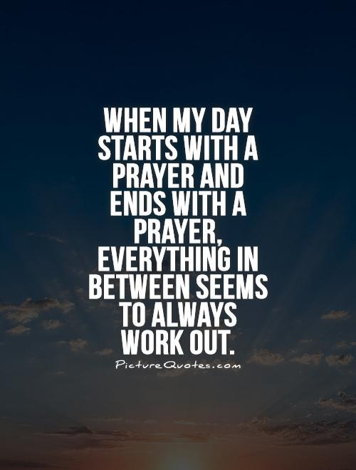 When my day starts with a prayer and ends with a prayer, everything in between seems to always work out Picture Quote #1