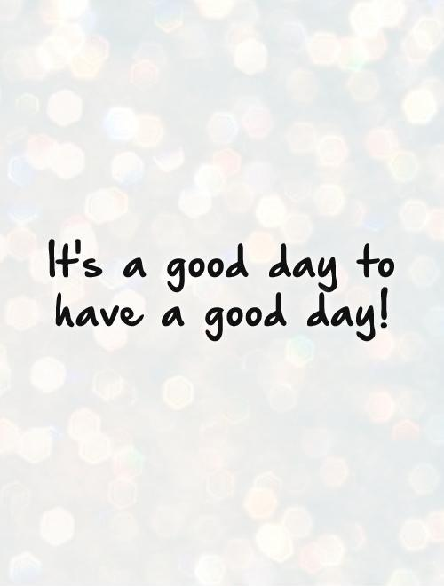 It's a good day to have a good day! Picture Quote #1