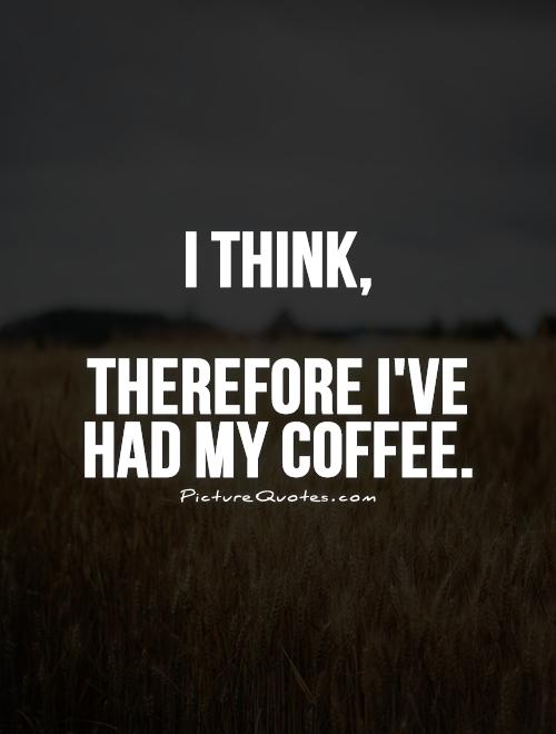 I think,   Therefore I've had my coffee Picture Quote #1