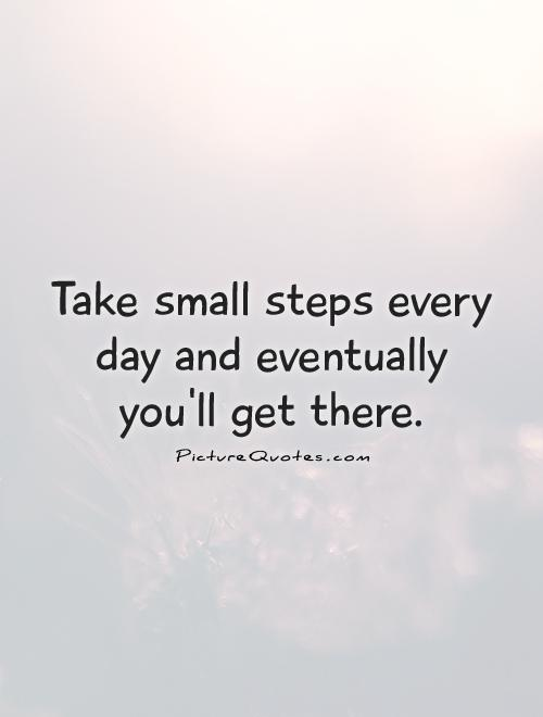 Take small steps every day and eventually you'll get there Picture Quote #1