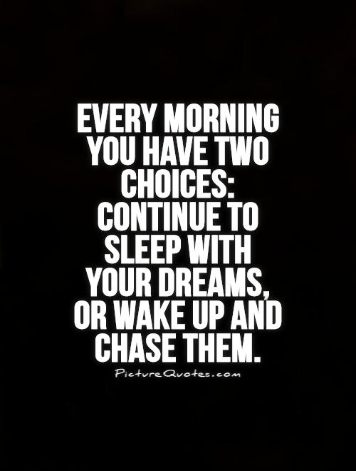 Every morning you have two choices:  Continue to  sleep with  your dreams,  or wake up and  chase them Picture Quote #1