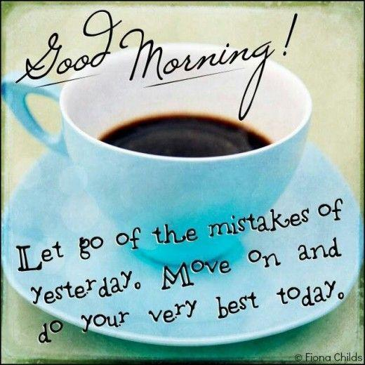 Good morning! Let go of the mistakes of yesterday. Move on and do your very best today Picture Quote #1