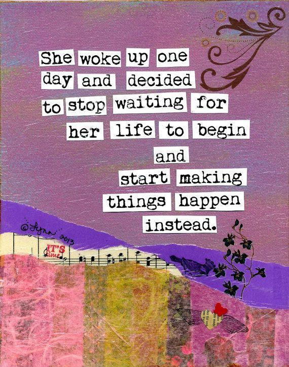She woke up one day and decided to stop waiting for her life to begin and start making things happen instead Picture Quote #1