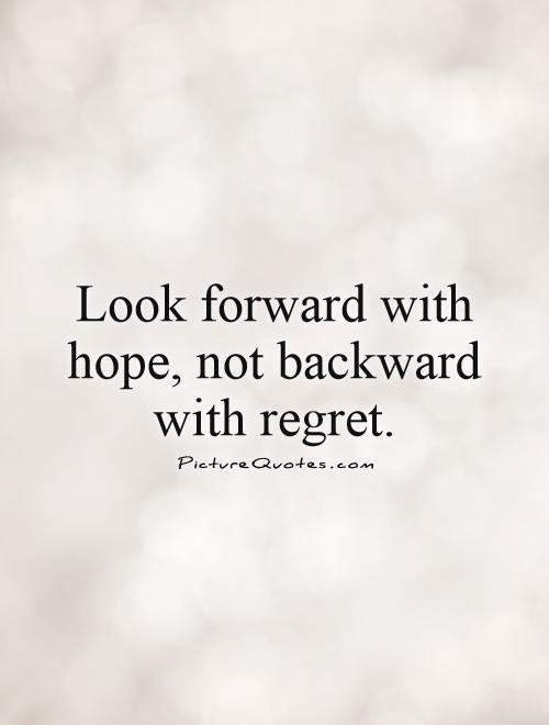 Look forward with hope, not backward with regret Picture Quote #1
